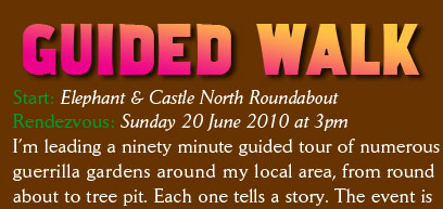 Guerilla Garden Guided Walk Start: Elephant & Castle North Roundabout Rendezvous: Sunday 20 June 2010 at 3pm I'm leading a ninety minute guided tour of numerous guerrilla gardens around my local area, from round about to tree pit. Each one tells a story. The event is