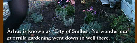 Aarhus is known as City of Smiles, no wonder our guerilla gardening went down so well there.