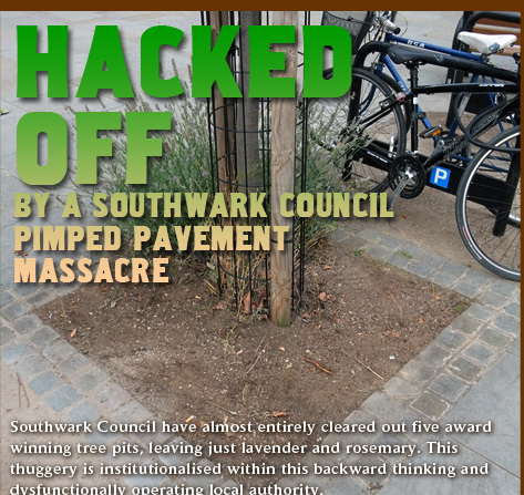 Hacked Off By a massacre of a pimped pavement by Southwark Council. Southwark Council have almost entirely cleared out five award  winning tree pits, leaving just lavender and rosemary. This thuggery is institutionalised within this backward thinking and dysfunctionally operating local authority.